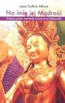 Na imię jej Mądrość. Podróż przez mandalę oświeconej kobiecości Allione Lama T.
