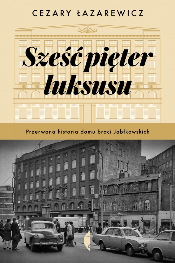 Sześć pięter luksusu. Przerwana historia Domu Braci Jabłkowskich Łazarewicz Cezary
