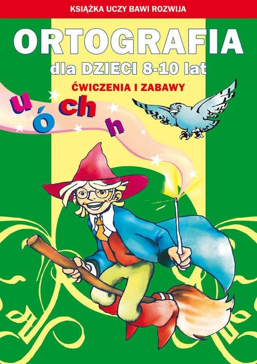 Ortografia dla dzieci 8-10 lat. Ó, u, ch, h Guzowska Beata, Kowalska Iwona, Włodarczyk Anna