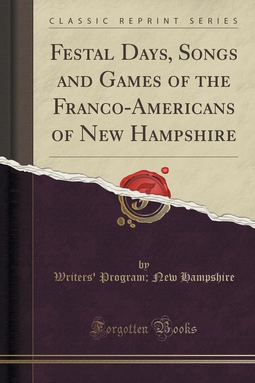 Festal Days, Songs and Games of the Franco-Americans of New Hampshire (Classic Reprint) Hampshire Writers' Program; New