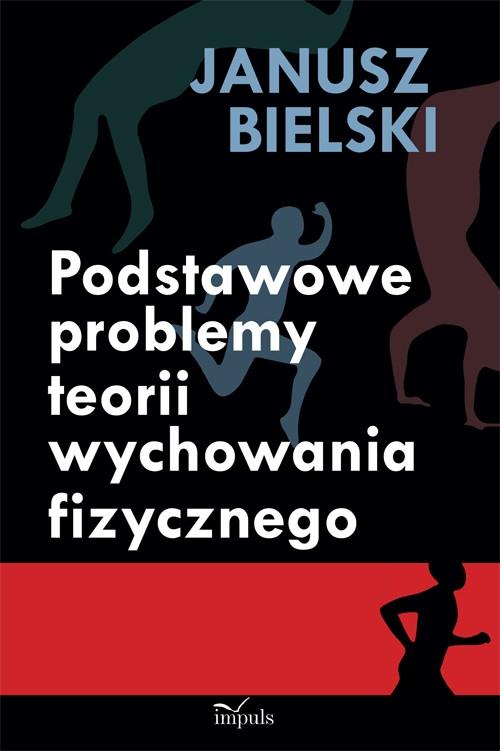 Podstawowe problemy teorii wychowania fizycznego Bielski Janusz