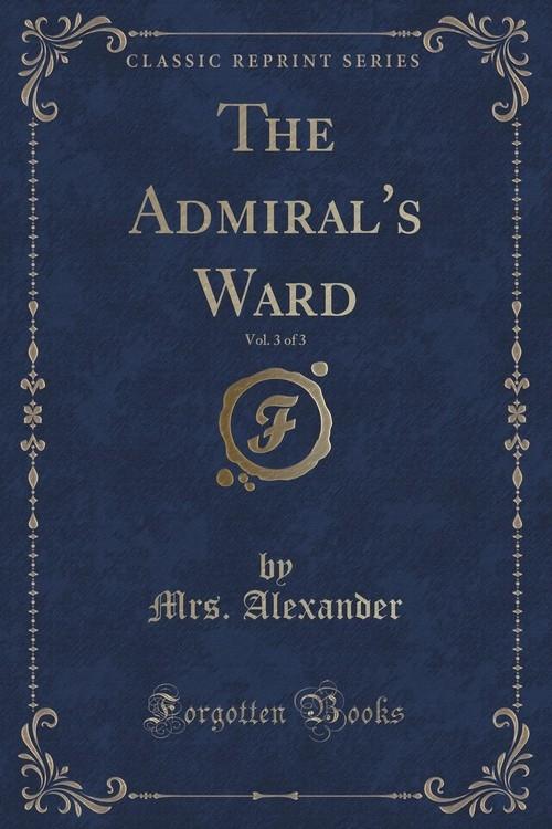 The Admiral's Ward, Vol. 3 of 3 (Classic Reprint) Alexander Mrs.