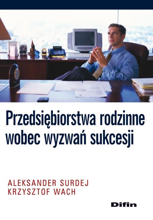 Przedsiębiorstwa rodzinne wobec wyzwań sukcesji Surdej Aleksander, Wach Krzysztof