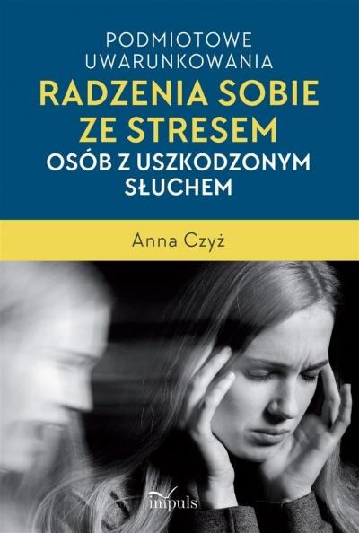 Podmiotowe uwarunkowania radzenia sobie ze stresem osób z uszkodzonym słuchem Anna Czyż