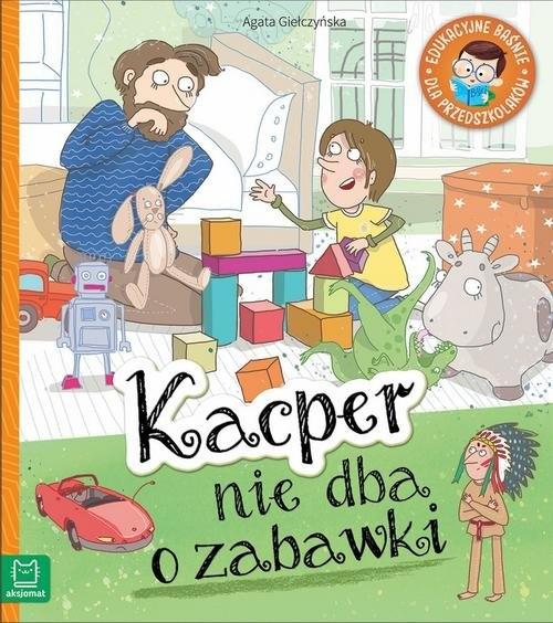 Kacper nie dba o zabawki. Edukacyjne baśnie dla przedszkolaków Agata Giełczyńska
