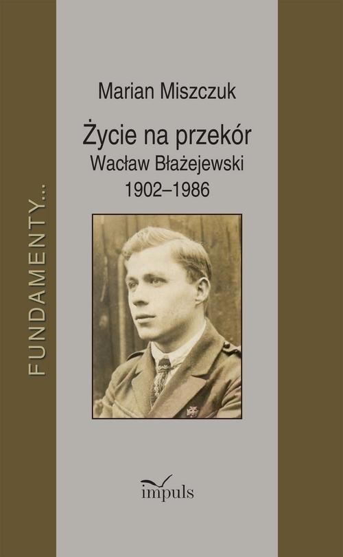 Życie na przekór Wacław Błażejewski 1902-1986 Miszczuk Marian