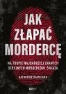 Jak złapać mordercę Na tropie najbardziej znanych seryjnych morderców Ramsland Katherine