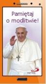 Pamiętaj o modlitwie!. Papież Franciszek krótko i na temat