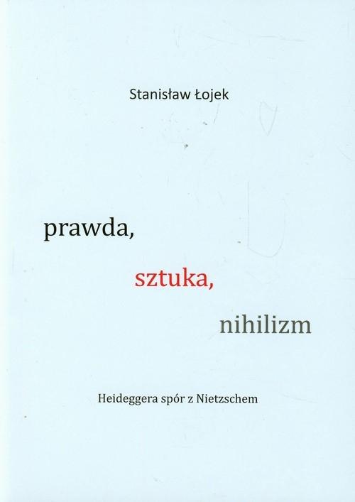 Prawda, sztuka, nihilizm. Heideggera spór z Nietzschem Stanisław Łojek