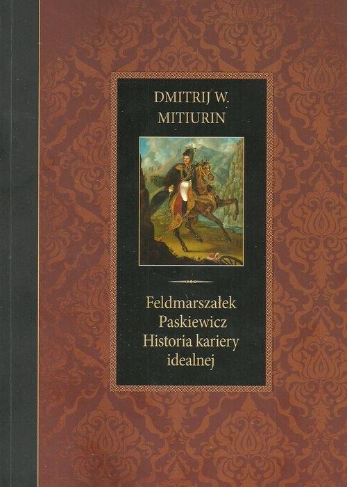 Feldmarszałek Paskiewicz Historia kariery idealnej Mitiurin Dmitrij W.