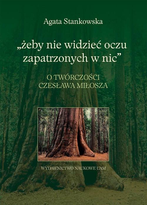 Żeby nie widzieć oczu zapatrzonych w nic O twórczości Czesława Miłosza Stankowska Agata