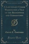 A Lieutenant Under Washington a Tale of the Brandywine and Germantown (Classic Reprint)