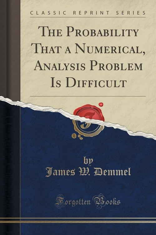 The Probability That a Numerical, Analysis Problem Is Difficult (Classic Reprint) Demmel James W.