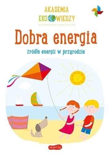 Dobra energia. Źródła energii w przyrodzie. Akademia Eko wiedzy Krystyna Bardos