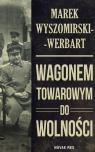 Wagonem towarowym do wolności Marek Wyszomirski-Werbart