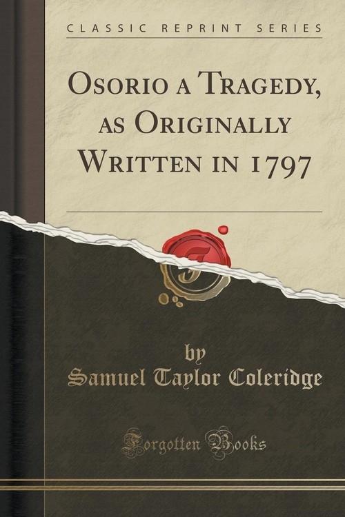 Osorio a Tragedy, as Originally Written in 1797 (Classic Reprint) Coleridge Samuel Taylor
