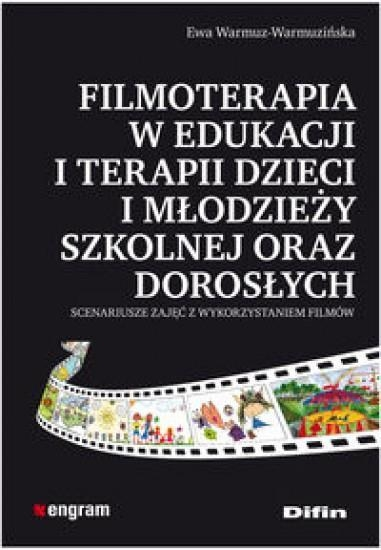 Filmoterapia w edukacji i terapii dzieci i młodzieży szkolnej oraz dorosłych Warmuz-Warmuzińska Ewa