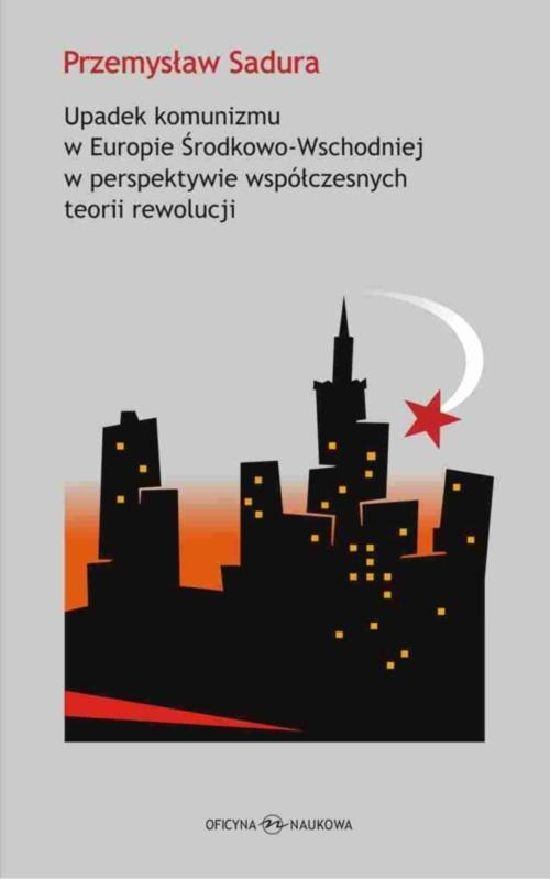 Upadek komunizmu w Europie Środkowo-Wschodniej  w perspektywie współczesnych teorii rewolucji Sadura Przemysław