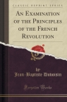 An Examination of the Principles of the French Revolution (Classic Reprint) Duvoisin Jean-Baptiste
