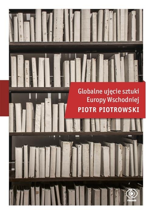 Globalne ujęcie sztuki Europy Wschodniej Piotrowski Piotr