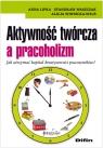 Aktywność twórcza a pracoholizm Jak utrzymać kapitał kreatywności Lipka Anna, Waszczak Stanisław, Winnicka-Wejs Alicja