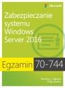 Egzamin 70-744 Zabezpieczanie systemu Windows Server 2016 Warner Timothy L., Zacker Craig