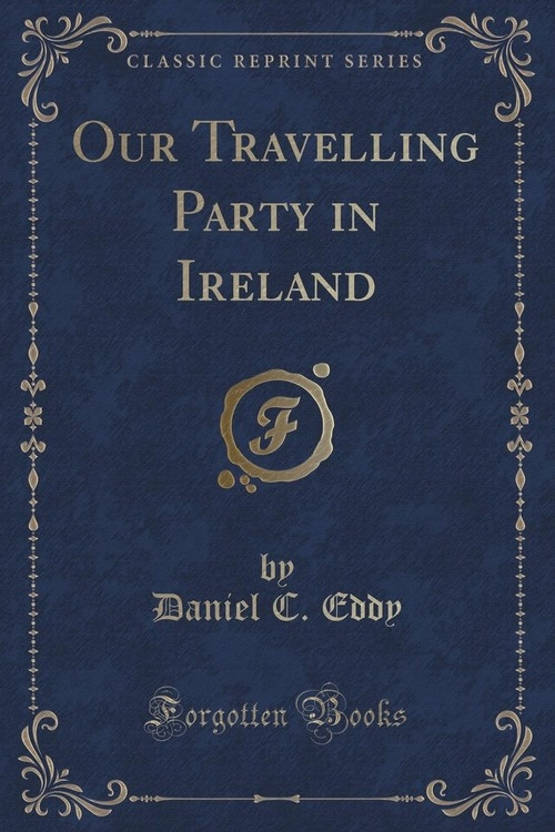 Our Travelling Party in Ireland (Classic Reprint) Eddy Daniel C.