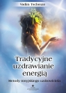 Tradycyjne uzdrawianie energią Metody rosyjskiego uzdrowiciela Tschenze Vadim
