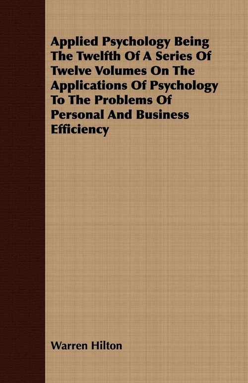 Applied Psychology Being The Twelfth Of A Series Of Twelve Volumes On The Applications Of Psychology To The Problems Of Personal And Business Efficiency Hilton Warren