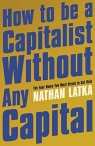 How to Be a Capitalist Without Any Capital Latka Nathan