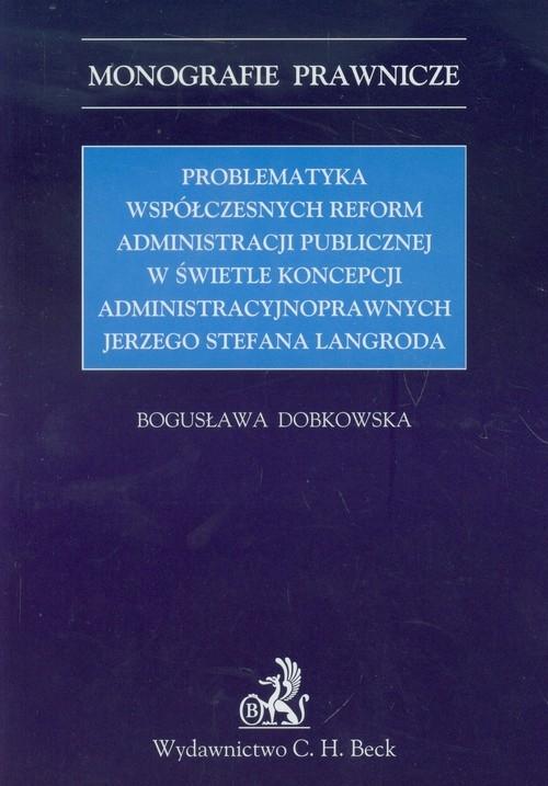 Problematyka współczesnych reform administracji publicznej w świetle koncepcji administracyjnoprawnych Jerzego Stefana Langroda Dobkowska Bogusława