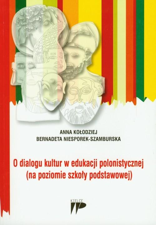 O dialogu kultur w edukacji polonistycznej (na poziomie szkoły podstawowej) Kołodziej Anna, Niesporek-Szamburska Bernadeta