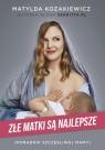 Złe matki są najlepsze Poradnik szczęśliwej mamy Kozakiewicz Matylda