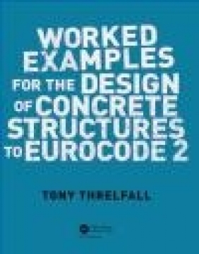 Worked Examples for the Design of Concrete Structures to Eurocode 2 A. J. Threlfall, Tony Threlfall