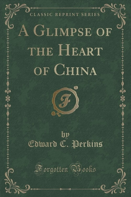 A Glimpse of the Heart of China (Classic Reprint) Perkins Edward C.