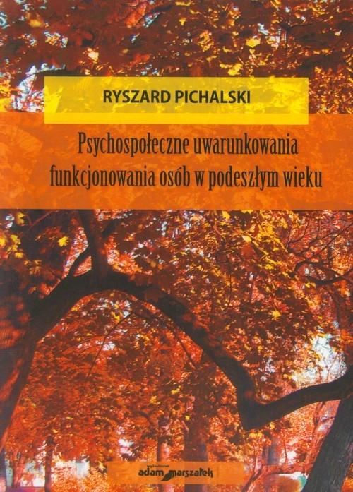 Psychospołeczne uwarunkowania funkjonowania osób w podeszłym wieku Pichalski Ryszard