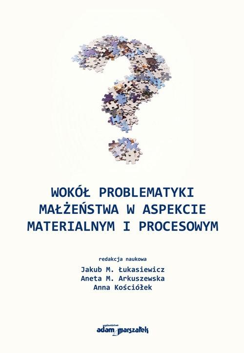 Wokół problematyki małżeństwa w aspekcie materialnym i procesowym Jakub M. Łukasiewicz, Aneta M. Arkuszewska, Anna Kościółek