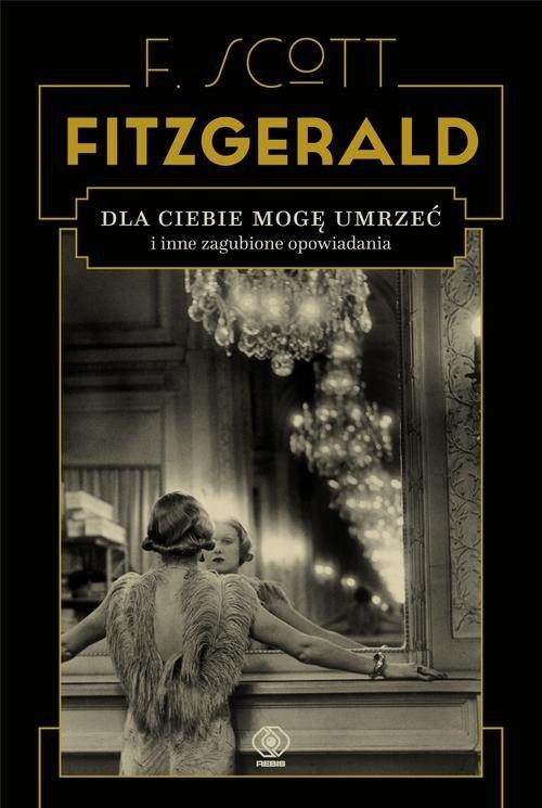 Dla ciebie mogę umrzeć i inne zagubione opowiadania Fitzgerald F.Scott