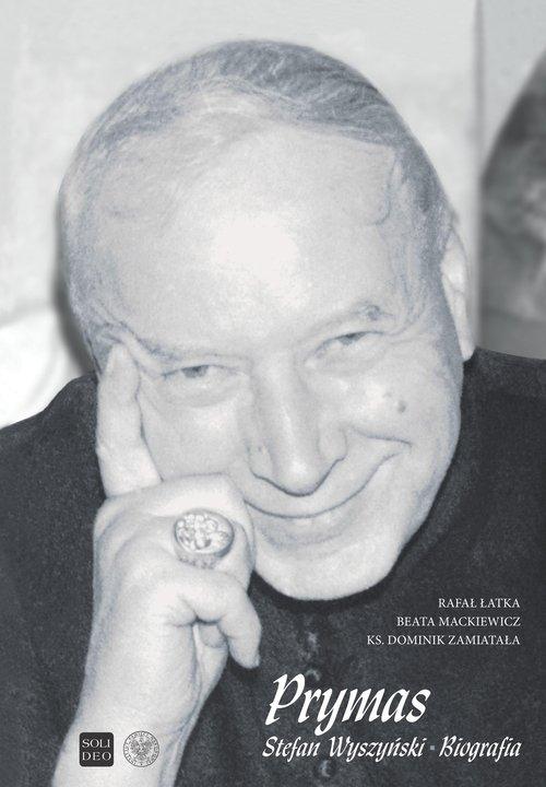 Prymas Stefan Wyszyński Biografia. Łatka Rafał, Mackiewicz Beata, ks. Zamiatała  Dominik