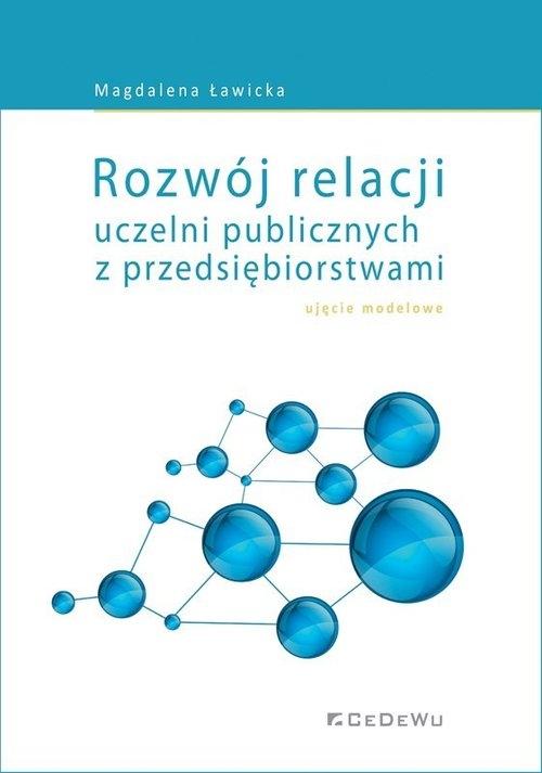 Rozwój relacji uczelni publicznych z przedsiębiorstwami - ujęcie modelowe Magdalena Ławicka