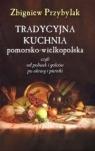 Tradycyjna kuchnia pomorsko - wielkopolska Czyli od poliwek i golców po Przybylak Zbigniew