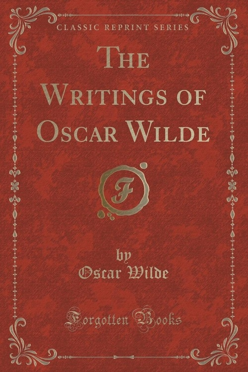 The Writings of Oscar Wilde (Classic Reprint) Wilde Oscar