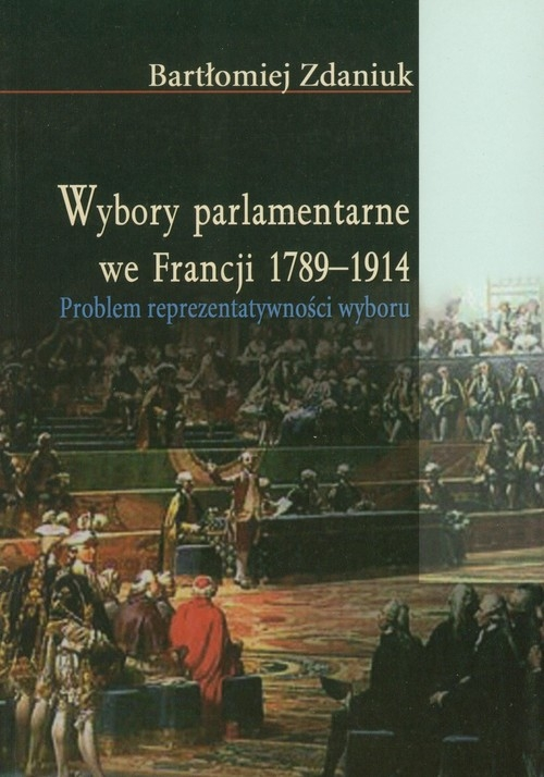 Wybory parlamentarne we Francji 1789-1914 Zdaniuk Bartłomiej