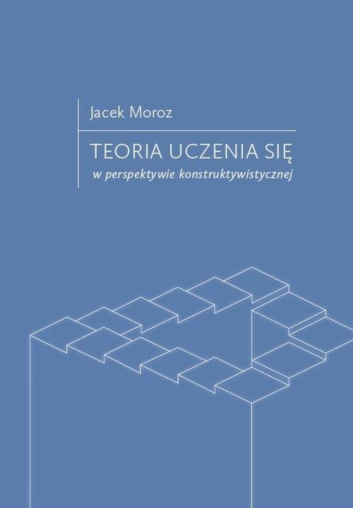 Teoria uczenia się w perspektywie konstruktywistycznej Moroz Jacek