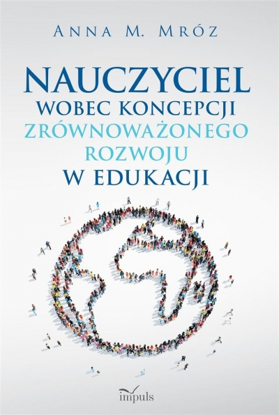 Nauczyciel wobec koncepcji zrównoważonego rozwoju w edukacji Mróz Anna