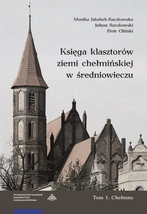 Księga klasztorów ziemi chełmińskiej w średniowieczu Tom 1 Chełmno Jakubek-Raczkowska Monika, Raczkowski Juliusz, Oliński Piotr
