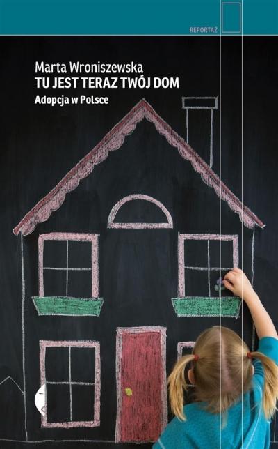 Tu jest teraz twój dom. Adopcja w Polsce Wroniszewska Marta
