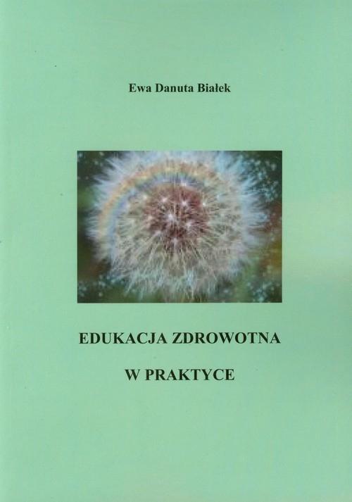 Edukacja zdrowotna w praktyce (dodruk na życzenie) Białek Ewa Danuta