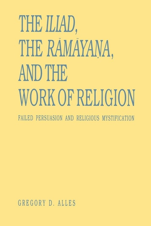 The Iliad, the R?m?yana, and the Work of Religion Alles Gregory D.