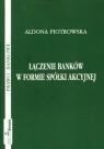 Łączenie banków w formie spółki akcyjnej  Piotrowska Aldona